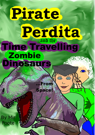 Pirate Perdita and the Time Travelling Zombie Dinosaurs...from Space!  by  Mir Foote