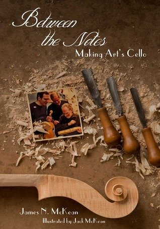 Between the Notes: Making Arts Cello  by  James N McKean