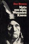 Mata mu süda Wounded Knees. Indiaanlaste ajaloost Ameerika Läänes Dee Brown