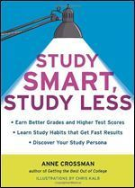 Study Smart, Study Less: Earn Better Grades and Higher Test Scores, Learn Study Habits That Get Fast Results, and Discover Your Study Persona Anne Crossman