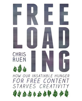 Freeloading: How Our Insatiable Hunger for Free Content Starves Creativity Chris Ruen