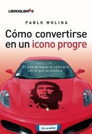 Cómo convertirsre en un icono progre: El arte de hacer lo contrario de lo que se predica  by  Pablo Molina