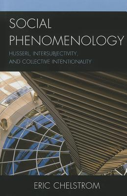 Social Phenomenology: Husserl, Intersubjectivity, and Collective Intentionality Eric S Chelstrom
