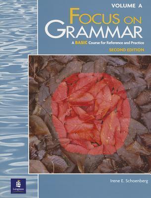 Focus On Grammar, Second Edition (Split Student Book Vol. A, Basic Level) Irene E. Schoenberg