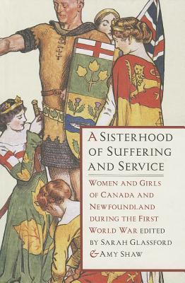 A Sisterhood of Suffering and Service: Women and Girls of Canada and Newfoundland During the First World War  by  Amy J. Shaw
