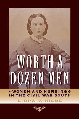 Worth a Dozen Men: Women and Nursing in the Civil War South  by  Libra R. Hilde