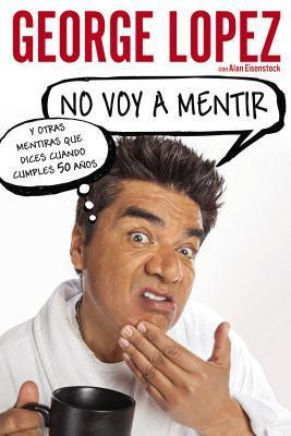 Im Not Gonna Lie: And Other Lies You Tell When You Turn 50  by  George Lopez