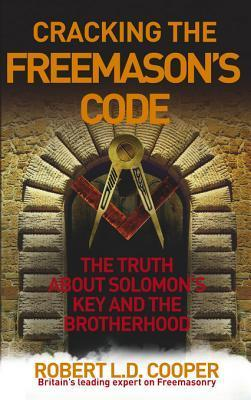 Cracking the Freemasons Code: The Truth About Solomons Key and the Brotherhood Robert L.D. Cooper
