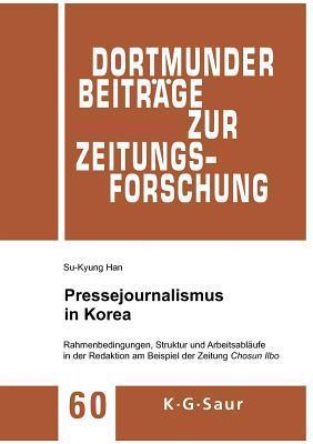 Pressejournalismus in Korea: Rahmenbedingungen, Struktur Und Arbeitsablaufe in Der Redaktion Am Beispiel Der Zeitung Chosun Ilbo Su-Kyung Han