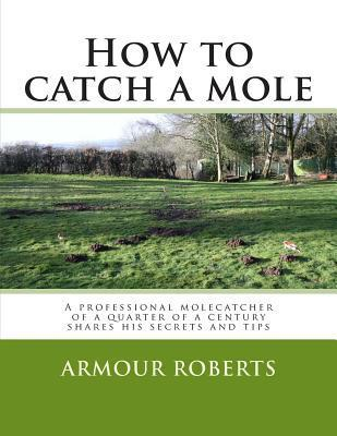 How to Catch a Mole: A Professional Molecatcher of a Quarter of a Century Shares His Secrets and Tips  by  Armour Roberts
