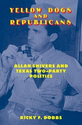 Yellow Dogs and Republicans: Allan Shivers and Texas Two-Party Politics RICKY F. DOBBS