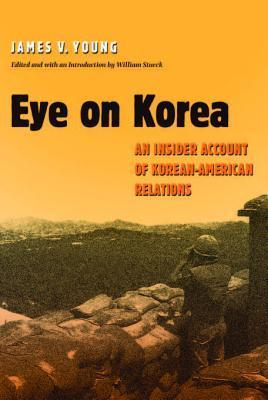 Eye on Korea: An Insider Account of Korean-American Relations  by  James V. Young