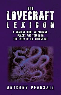 The Lovecraft Lexicon: A Readers Guide to Persons, Places and Things in the Tales of H.P. Lovecraft Anthony Brainard Pearsall