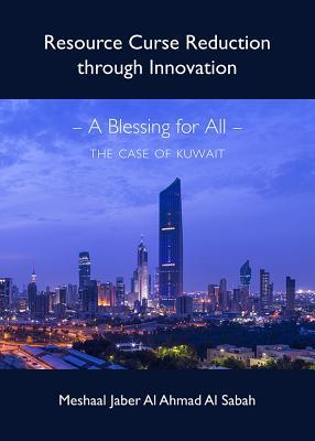 Resource Curse Reduction Through Innovation: A Blessing for All - The Case of Kuwait  by  Meshaal Jaber Al Ahmad Al Sabah