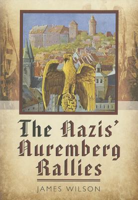 The Nazis Nuremberg Rallies  by  James Wilson