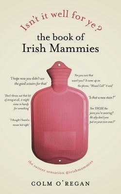 Isnt It Well For Ye?: The Book of Irish Mammies Colm ORegan