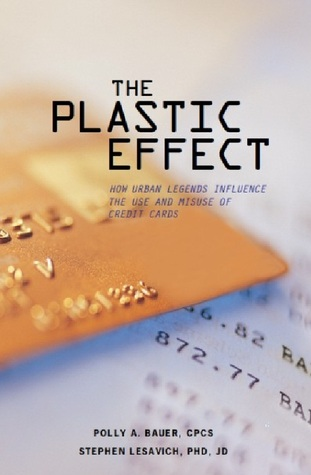 The Plastic Effect: How Urban Legends Influence the Use and Misuse of Credit Cards  by  Polly A. Bauer