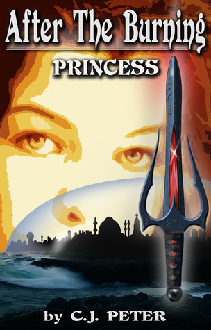 After the Burning: Princess (After the Burning, #1)  by  C.J. Peter