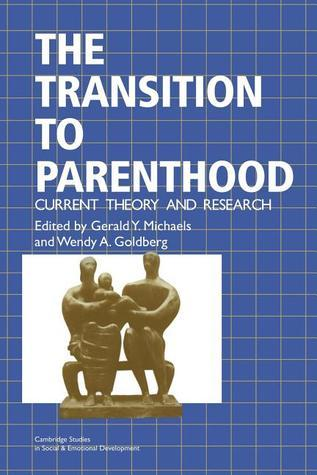 The Transition To Parenthood: Current Theory And Research  by  Gerald Y. Michaels