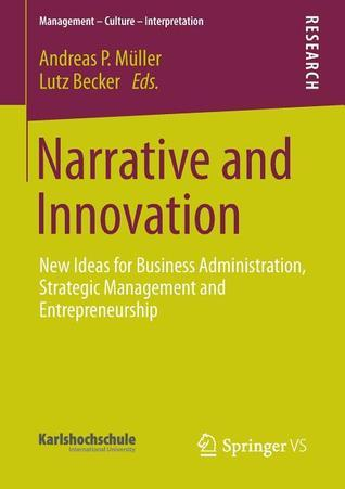 Narrative and Innovation: New Ideas for Business Administration, Strategic Management and Entrepreneurship Andreas P. Müller