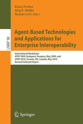 Agent-Based Technologies and Applications for Enterprise Interoperability: International Workshops Atop 2009, Budapest, Hungary, May 12, 2009, and Atop 2010, Toronto, On, Canada, May 10, 2010, Revised Selected Papers  by  Klaus Fischer