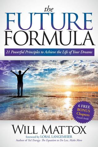 The Future Formula: 21 Powerful Principles to Achieve the Life of Your Dreams  by  Will Mattox