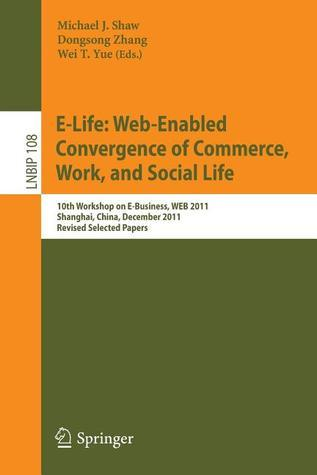 E-Life: Web-Enabled Convergence of Commerce, Work, and Social Life: 10th Workshop on E-Business, Web 2011, Shanghai, China, December 4, 2011, Revised Selected Papers  by  Michael J. Shaw