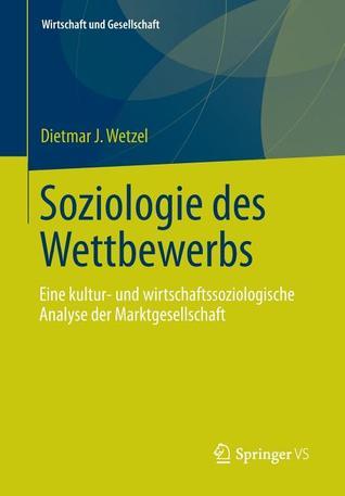 Soziologie Des Wettbewerbs: Eine Kultur- Und Wirtschaftssoziologische Analyse Der Marktgesellschaft  by  Dietmar J. Wetzel
