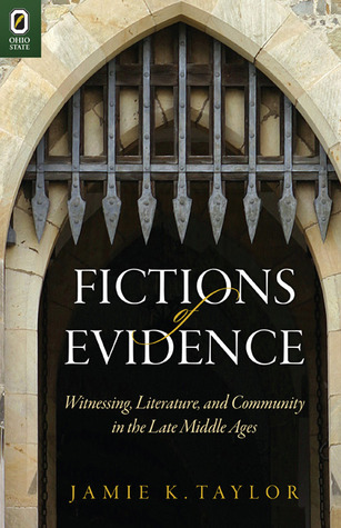 Fictions of Evidence: Witnessing, Literature, and Community in the Late Middle Ages Jamie K. Taylor