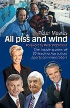 All Piss And Wind: The Inside Stories Of 33 Leading Australian Sports Commentators  by  Peter Meares