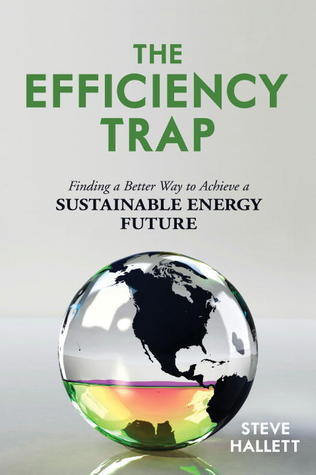 The Efficiency Trap: Finding a Better Way to Achieve a Sustainable Energy Future Steve Hallett