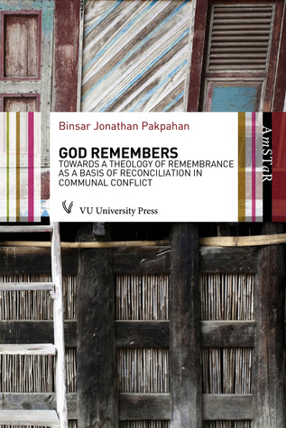 God Remembers: Towards a Theology of Remembrance as a Basis of Reconciliation in Communal Conflict  by  Binsar Pakpahan