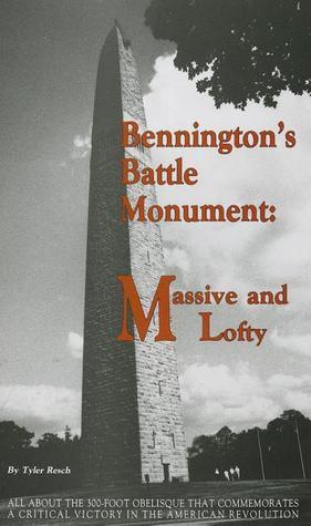 Benningtons Battle Monument: Massive and Lofty: An Illustrated Interpretive History  by  Tyler Resch