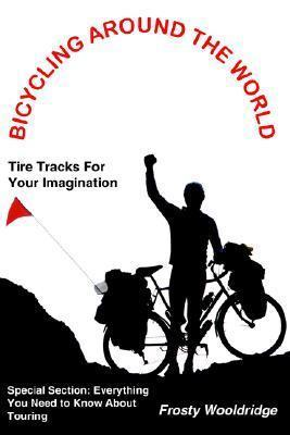 BICYCLING AROUND THE WORLD: Tire Tracks For Your Imagination / Everything You Need to Know About Touring  by  Frosty Wooldridge
