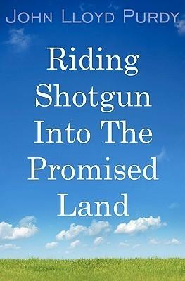 Riding Shotgun Into The Promised Land John Lloyd Purdy