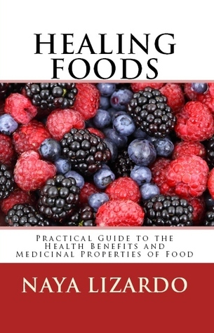 Healing Foods: Practical Guide to the Health Benefits and Medicinal Uses of Food  by  Naya Lizardo