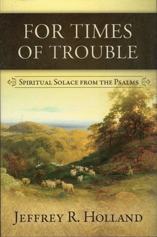 For Times of Trouble: Spiritual Solace from the Psalms Jeffrey R. Holland