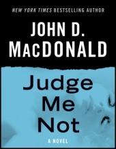 Judge Me Not: A Novel John D. MacDonald
