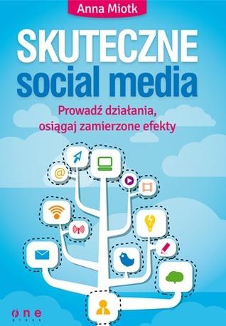 Skuteczne social media. Prowadź działania, osiągaj zamierzone efekty.  by  Anna Miotk