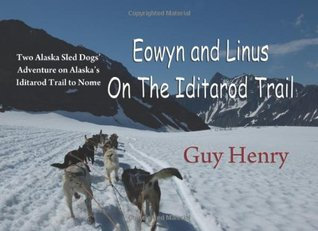 Eowyn And Linus On The Iditarod Trail: Two Alaska Sled Dogs Adventure On Alaskas Iditarod Trail To Nome  by  Guy Henry