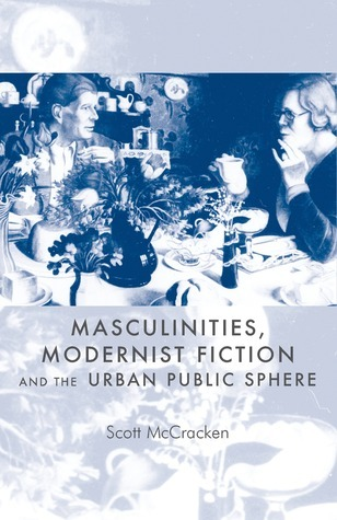 Masculinities, Modernist Fiction and the Urban Public Sphere Scott McCracken