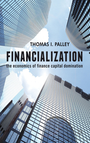 Financialization: The Economics of Finance Capital Domination  by  Thomas I. Palley
