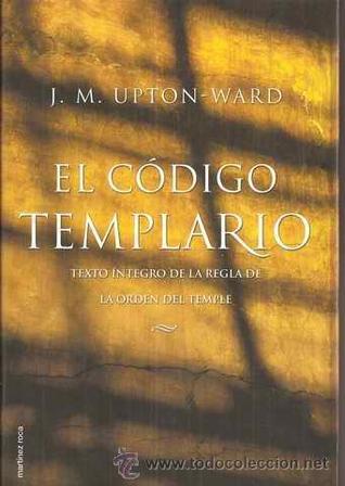El Codigo Templario - Texto Integro de La Regla  by  J.M. Upton-Ward