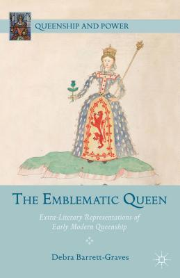 The Emblematic Queen: Extra-Literary Representations of Early Modern Queenship  by  Debra Barrett-Graves