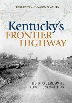 Kentuckys Frontier Highway: Historical Landscapes Along the Maysville Road Karl Raitz