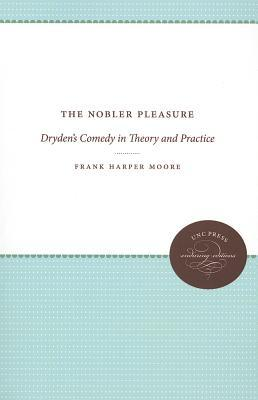The Nobler Pleasure: Drydens Comedy in Theory and Practice Frank Harper Moore