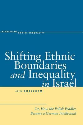 Shifting Ethnic Boundaries and Inequality in Israel: Or, How the Polish Peddler Became a German Intellectual Aziza Khazzoom