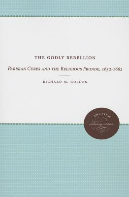 The Godly Rebellion: Parisian Cures and the Religious Fronde, 1652-1662  by  Richard M.  Golden