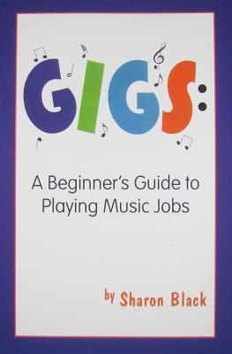 GIGS: A Beginners Guide to Playing Music Jobs Sharon Black