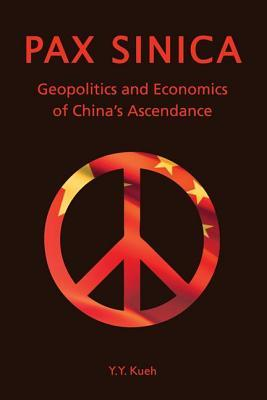 Pax Sinica: Geopolitics and Economics of Chinas Ascendance  by  Y.Y. Kueh